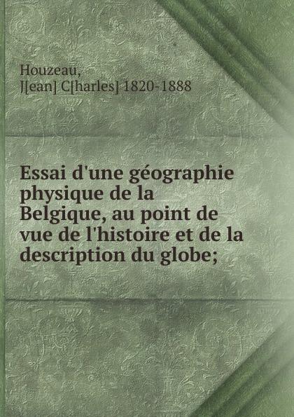 Jean Charles Houzeau Essai d.une geographie physique de la Belgique, au point de vue de l.histoire et de la description du globe;