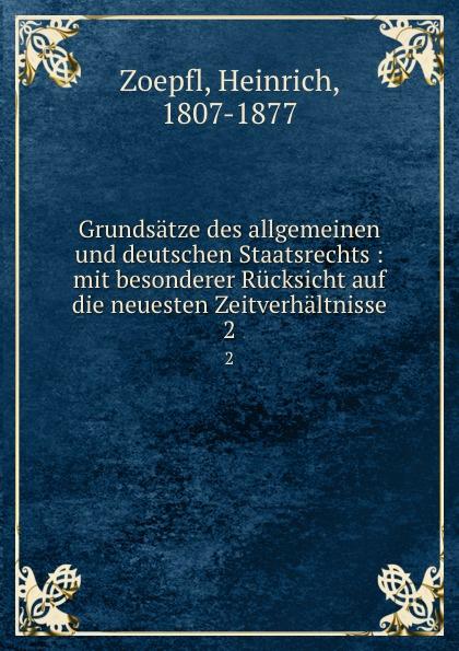 Heinrich Zoepfl Grundsatze des allgemeinen und deutschen Staatsrechts : mit besonderer Rucksicht auf die neuesten Zeitverhaltnisse. 2