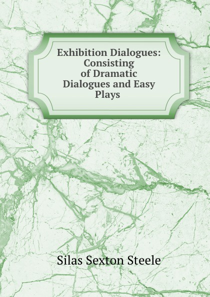 Silas Sexton Steele Exhibition Dialogues: Consisting of Dramatic Dialogues and Easy Plays .