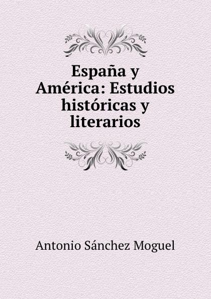 Antonio Sánchez Moguel Espana y America: Estudios historicas y literarios marco antonio saluzzo estudios literarios valor seis bolivares classic reprint