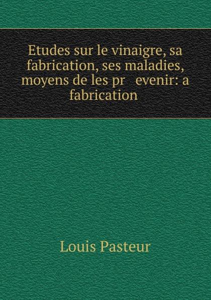 Louis Pasteur Etudes sur le vinaigre, sa fabrication, ses maladies, moyens de les pr evenir: a fabrication . louis pasteur etudes sur le vin ses maladies causes qui les provoquent procedes nouveaux pour le conserver et pour le vieillir