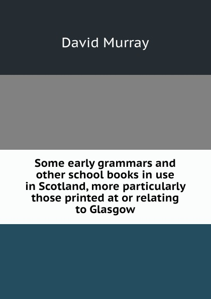 David Murray Some early grammars and other school books in use in Scotland, more particularly those printed at or relating to Glasgow недорго, оригинальная цена