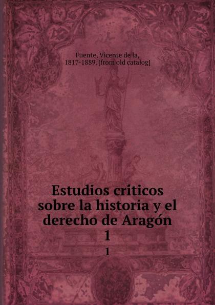 Vicente de la Fuente Estudios criticos sobre la historia y el derecho de Aragon. 1 vicente de la fuente historia eclesiatica de espana