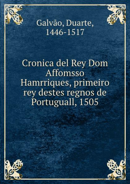Duarte Galvao Cronica del Rey Dom Affomsso Hamrriques, primeiro rey destes regnos de Portuguall, 1505 galvao