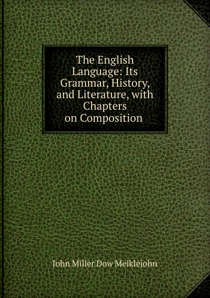 John Miller Dow Meiklejohn The English Language: Its Grammar, History, and Literature, with Chapters on Composition . john miller d meiklejohn an old educational reformer dr andrew bell