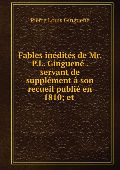 Pierre Louis Ginguené Fables inedites de Mr. P.L. Ginguene . servant de supplement a son recueil publie en 1810; et .