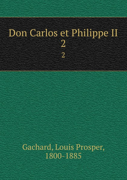 Louis Prosper Gachard Don Carlos et Philippe II. 2 james gates percival poem delivered before the connecticut alpha of the phi beta kappa society september 13 1825