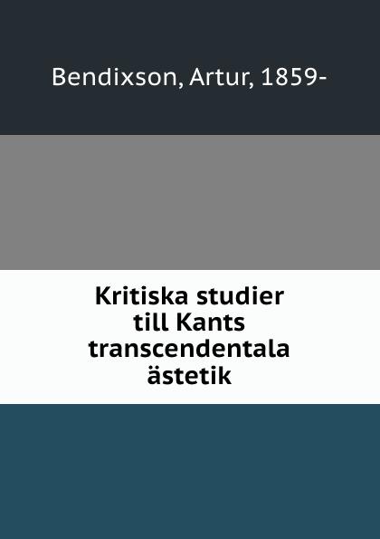 Artur Bendixson Kritiska studier till Kants transcendentala astetik dovertie lars georg balneologiska studier vid upsala vattenkuranstalt swedish edition
