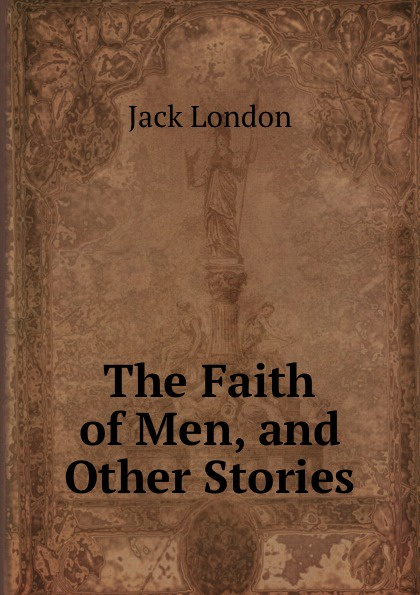 Jack London The Faith of Men, and Other Stories jack london the faith of men