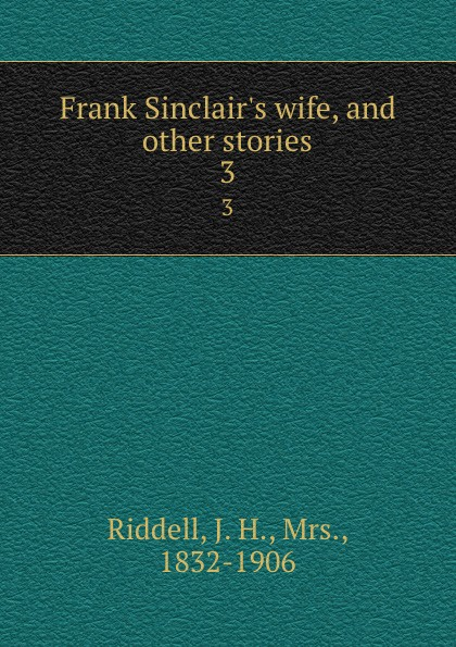 J. H. Riddell Frank Sinclair.s wife, and other stories. 3