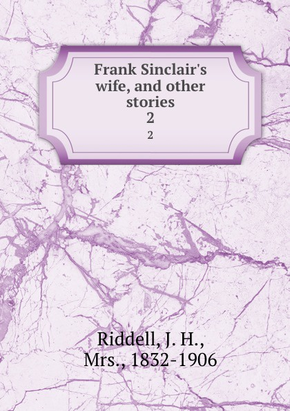 J. H. Riddell Frank Sinclair.s wife, and other stories. 2
