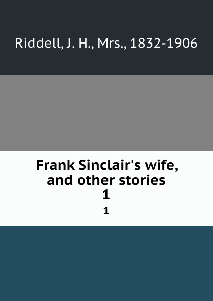 J. H. Riddell Frank Sinclair.s wife, and other stories. 1