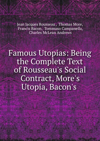 Jean Jacques Rousseau Famous Utopias: Being the Complete Text of Rousseau.s Social Contract, More.s Utopia, Bacon.s . jean jacques rousseau the social contract