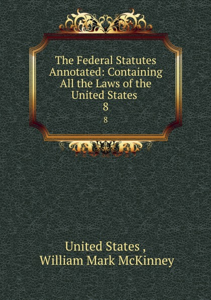 The Federal Statutes Annotated: Containing All the Laws of the United States . 8