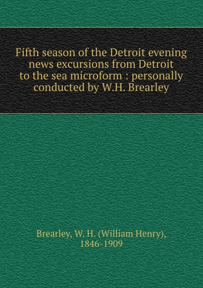 William Henry Brearley Fifth season of the Detroit evening news excursions from Detroit to the sea microform : personally conducted by W.H. Brearley magritte the fifth season
