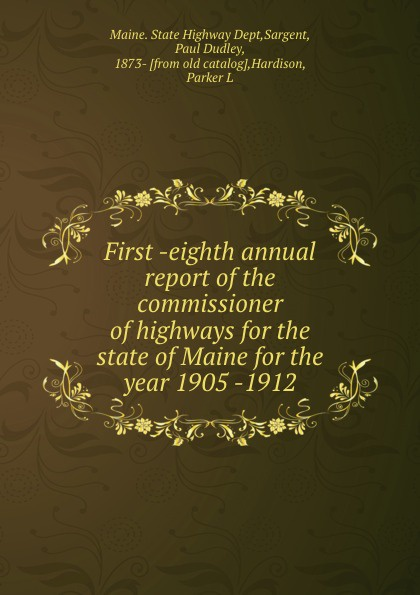 Paul Dudley Sargent First -eighth annual report of the commissioner of highways for the state of Maine for the year 1905 -1912