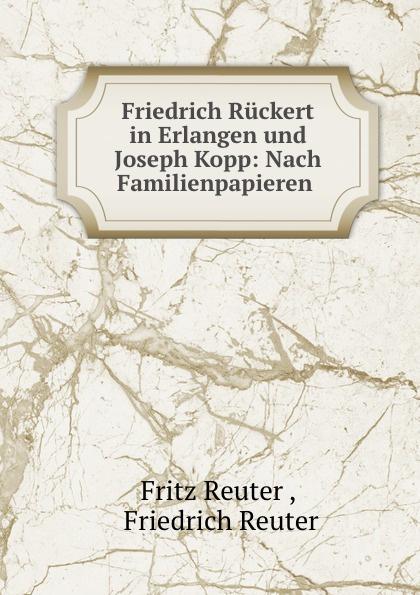 Fritz Reuter Friedrich Ruckert in Erlangen und Joseph Kopp: Nach Familienpapieren . fritz reuter friedrich ruckert in erlangen und joseph kopp nach familienpapieren