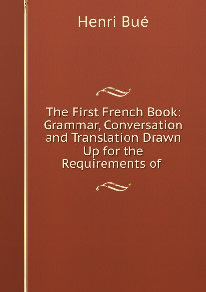 Henri Bué The First French Book: Grammar, Conversation and Translation Drawn Up for the Requirements of . henri bué the new conversational first french reader