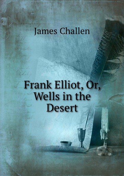 James Challen Frank Elliot, Or, Wells in the Desert