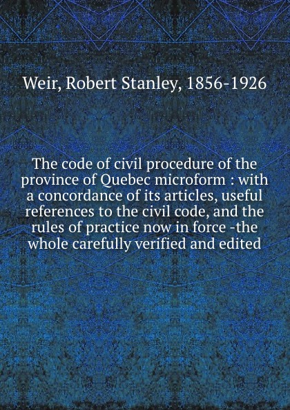 Robert Stanley Weir The code of civil procedure of the province of Quebec microform : with a concordance of its articles, useful references to the civil code, and the rules of practice now in force -the whole carefully verified and edited цены