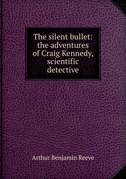 Arthur Benjamin Reeve The silent bullet: the adventures of Craig Kennedy, scientific detective elle kennedy silent watch