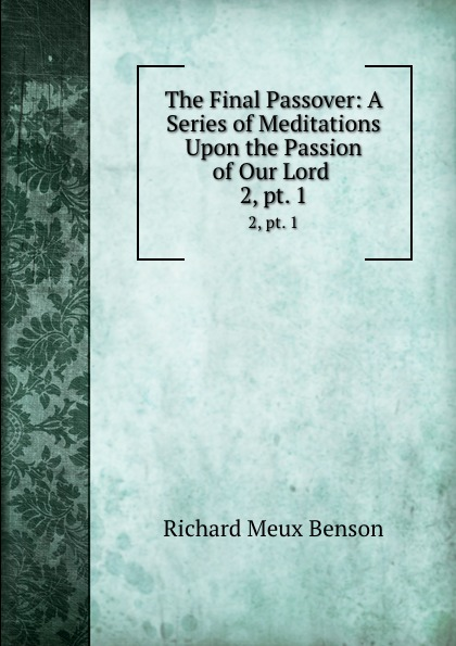 Richard Meux Benson The Final Passover: A Series of Meditations Upon the Passion of Our Lord . 2, pt. 1 ramsey benson a lord of lands