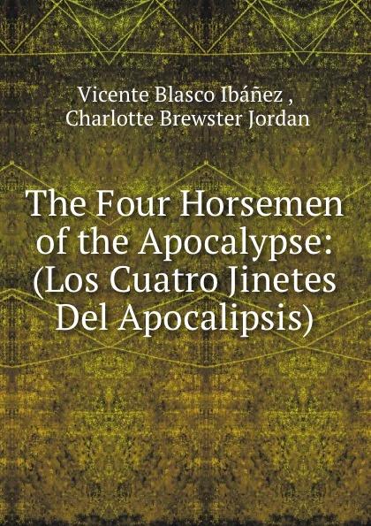 Vicente Blasco Ibanez The Four Horsemen of the Apocalypse: (Los Cuatro Jinetes Del Apocalipsis) blasco ibáñez vicente the four horsemen of the apocalypse