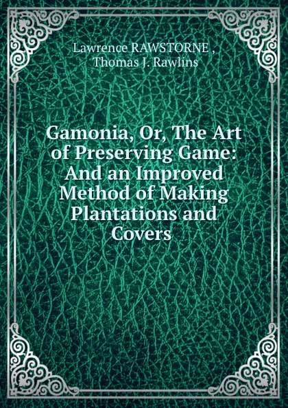 Gamonia, Or, The Art of Preserving Game: And an Improved Method of Making Plantations and Covers .