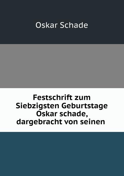 Oskar Schade Festschrift zum Siebzigsten Geburtstage Oskar schade, dargebracht von seinen . oskar schade altdeutsches worterbuch erster band
