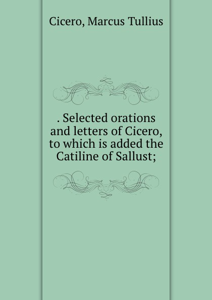 . Selected orations and letters of Cicero, to which is added the Catiline of Sallust;