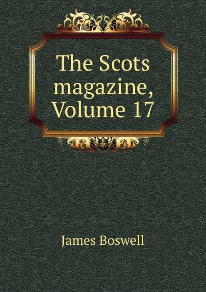 James Boswell The Scots magazine, Volume 17 james cochran j informs abok