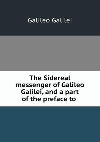 Galileo Galilei The Sidereal messenger of Galileo Galilei, and a part of the preface to . jakob buhrer galileo galilei