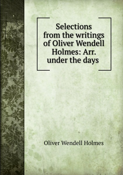 Oliver Wendell Holmes Selections from the writings of Oliver Wendell Holmes: Arr. under the days .