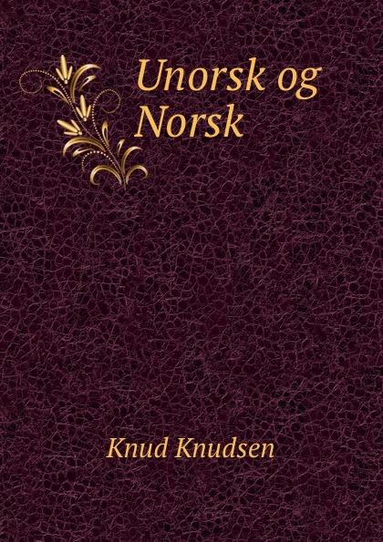 Knud Knudsen Unorsk og Norsk