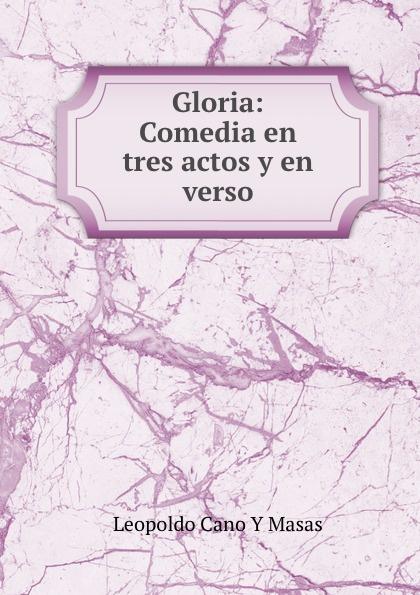 Leopoldo Cano Y Masas Gloria: Comedia en tres actos y en verso josé marco libertad en la cadena comedia en tres actos y en verso classic reprint
