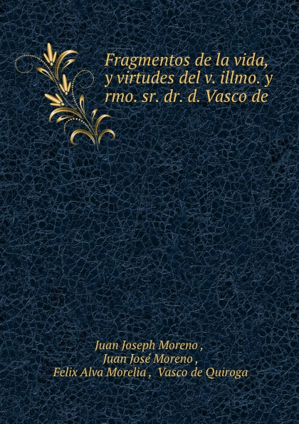 Juan Joseph Moreno Fragmentos de la vida, y virtudes del v. illmo. y rmo. sr. dr. d. Vasco de . rmo