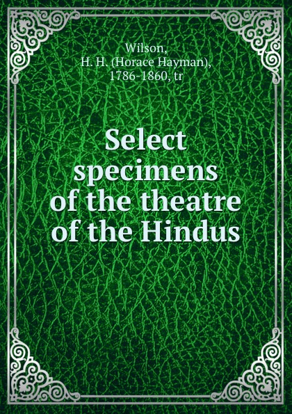 купить Horace Hayman Wilson Select specimens of the theatre of the Hindus онлайн