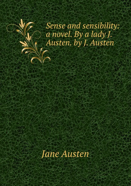 Jane Austen Sense and sensibility: a novel. By a lady J. Austen. by J. Austen austen j austen persuasion