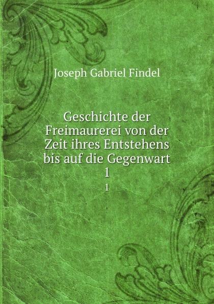 Joseph Gabriel Findel Geschichte der Freimaurerei von der Zeit ihres Entstehens bis auf die Gegenwart. 1