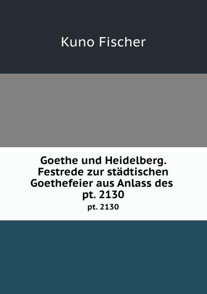Goethe und Heidelberg. Festrede zur stadtischen Goethefeier aus Anlass des . pt. 2130