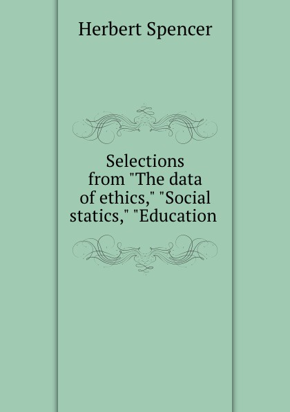 Herbert Spencer Selections from The data of ethics, Social statics, Education . spencer herbert the data of ethics