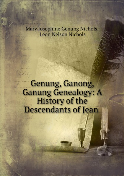 Mary Josephine Genung Nichols Genung, Ganong, Ganung Genealogy: A History of the Descendants of Jean . цена и фото
