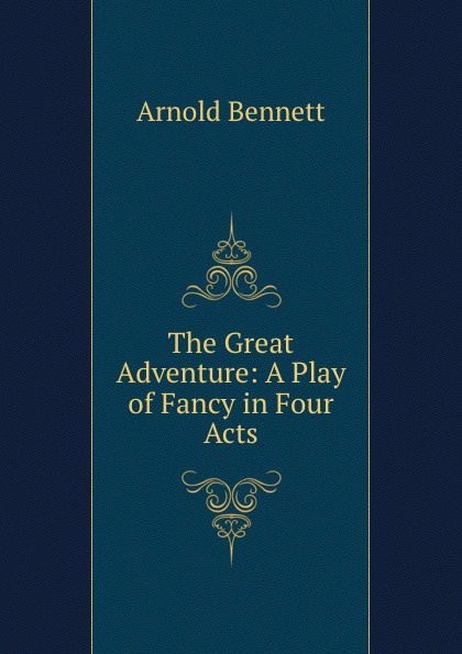 Arnold Bennett The Great Adventure: A Play of Fancy in Four Acts bennett arnold a great man a frolic