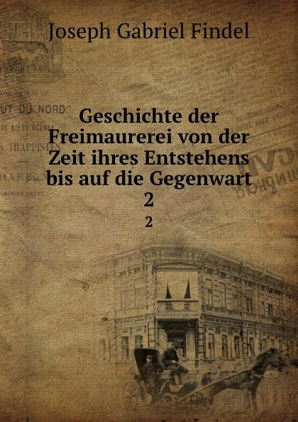 Joseph Gabriel Findel Geschichte der Freimaurerei von der Zeit ihres Entstehens bis auf die Gegenwart. 2