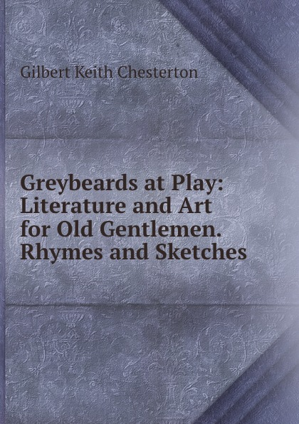 Gilbert Keith Chesterton Greybeards at Play: Literature and Art for Old Gentlemen. Rhymes and Sketches keith johnson acoustic and auditory phonetics