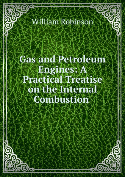 W. Robinson Gas and Petroleum Engines: A Practical Treatise on the Internal Combustion .