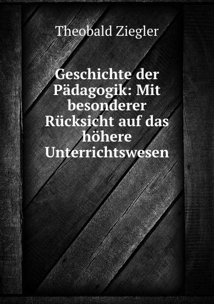 Theobald Ziegler Geschichte der Padagogik: Mit besonderer Rucksicht auf das hohere Unterrichtswesen