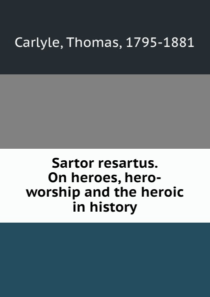 Thomas Carlyle Sartor resartus. On heroes, hero-worship and the heroic in history томас карлейль sartor resartus and on heroes hero worship and the heroic in history