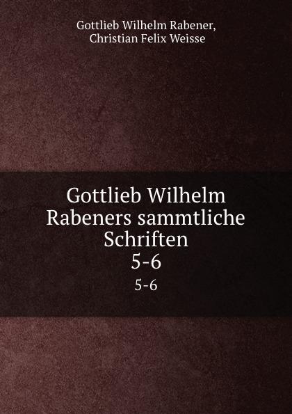 Gottlieb Wilhelm Rabener Gottlieb Wilhelm Rabeners sammtliche Schriften. 5-6