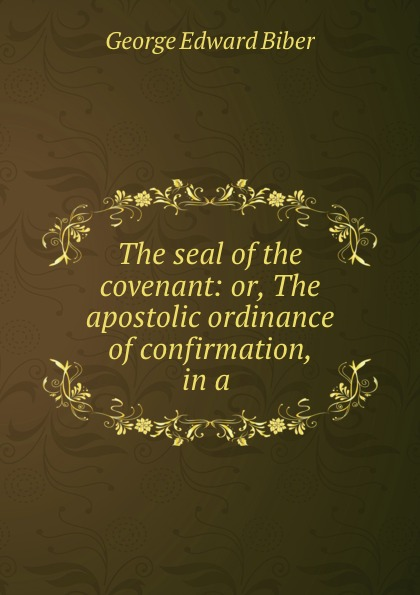 George Edward Biber The seal of the covenant: or, The apostolic ordinance of confirmation, in a .